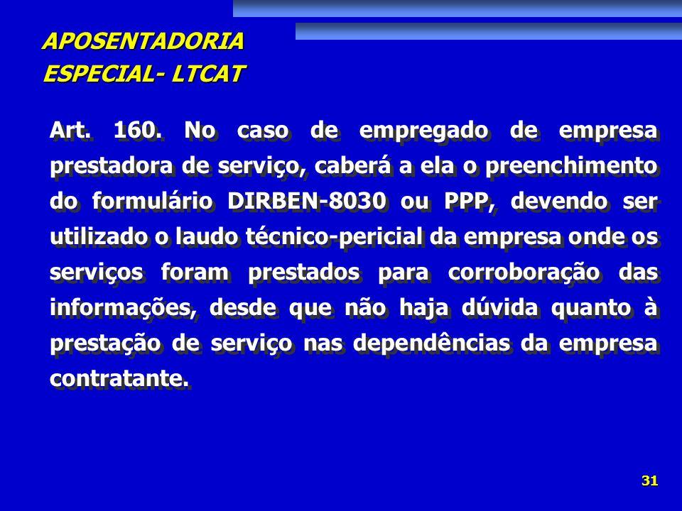 APOSENTADORIA ESPECIAL- LTCAT 31 Art. 160. No caso de empregado de empresa prestadora de serviço, caberá a ela o preenchimento do formulário DIRBEN-80