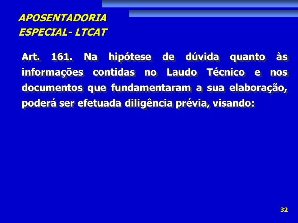 APOSENTADORIA ESPECIAL- LTCAT 32 Art. 161. Na hipótese de dúvida quanto às informações contidas no Laudo Técnico e nos documentos que fundamentaram a