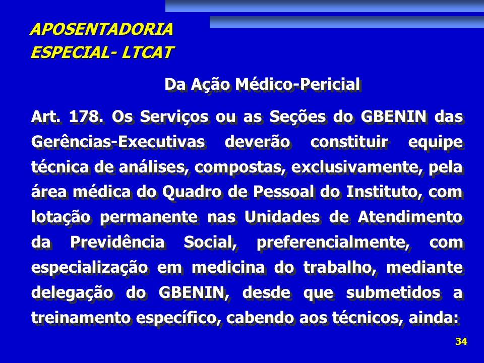 APOSENTADORIA ESPECIAL- LTCAT 34 Da Ação Médico-Pericial Art. 178. Os Serviços ou as Seções do GBENIN das Gerências-Executivas deverão constituir equi