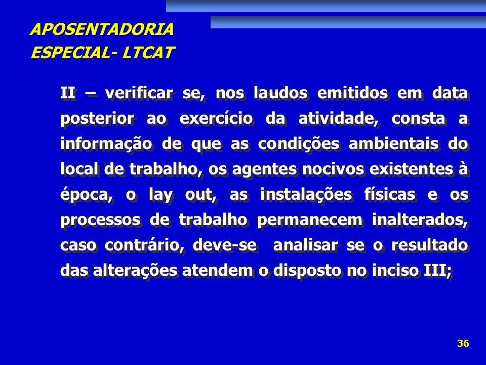 APOSENTADORIA ESPECIAL- LTCAT 36 II – verificar se, nos laudos emitidos em data posterior ao exercício da atividade, consta a informação de que as con
