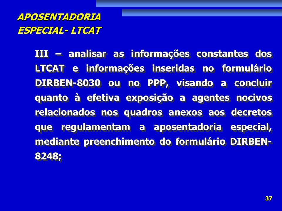 APOSENTADORIA ESPECIAL- LTCAT 37 III – analisar as informações constantes dos LTCAT e informações inseridas no formulário DIRBEN-8030 ou no PPP, visan