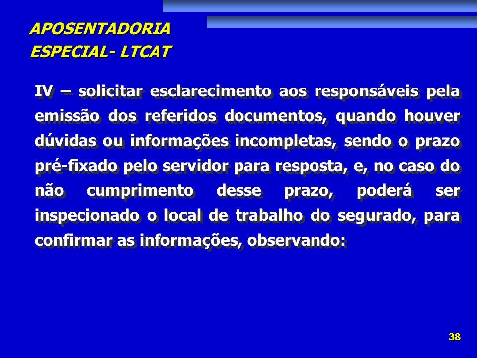 APOSENTADORIA ESPECIAL- LTCAT 38 IV – solicitar esclarecimento aos responsáveis pela emissão dos referidos documentos, quando houver dúvidas ou inform