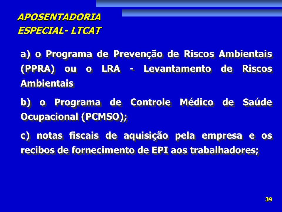APOSENTADORIA ESPECIAL- LTCAT 39 a) o Programa de Prevenção de Riscos Ambientais (PPRA) ou o LRA - Levantamento de Riscos Ambientais b) o Programa de