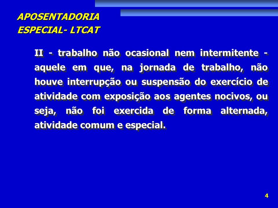 APOSENTADORIA ESPECIAL- LTCAT 4 II - trabalho não ocasional nem intermitente - aquele em que, na jornada de trabalho, não houve interrupção ou suspens