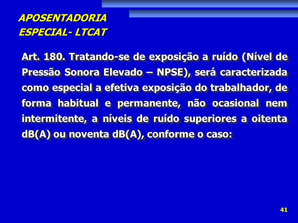 APOSENTADORIA ESPECIAL- LTCAT 41 Art. 180. Tratando-se de exposição a ruído (Nível de Pressão Sonora Elevado – NPSE), será caracterizada como especial