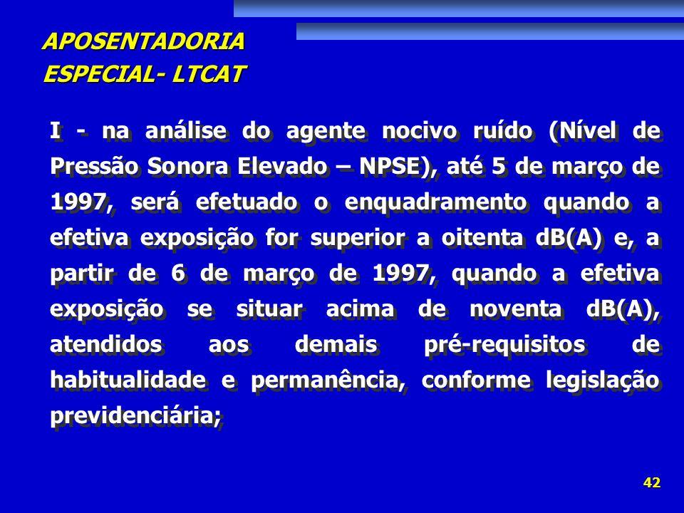 APOSENTADORIA ESPECIAL- LTCAT 42 I - na análise do agente nocivo ruído (Nível de Pressão Sonora Elevado – NPSE), até 5 de março de 1997, será efetuado