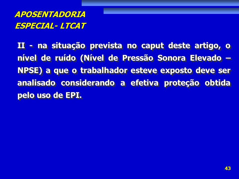 APOSENTADORIA ESPECIAL- LTCAT 43 II - na situação prevista no caput deste artigo, o nível de ruído (Nível de Pressão Sonora Elevado – NPSE) a que o tr