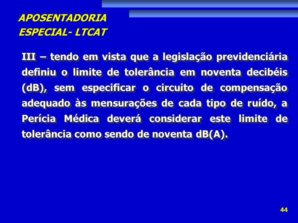 APOSENTADORIA ESPECIAL- LTCAT 44 III – tendo em vista que a legislação previdenciária definiu o limite de tolerância em noventa decibéis (dB), sem esp