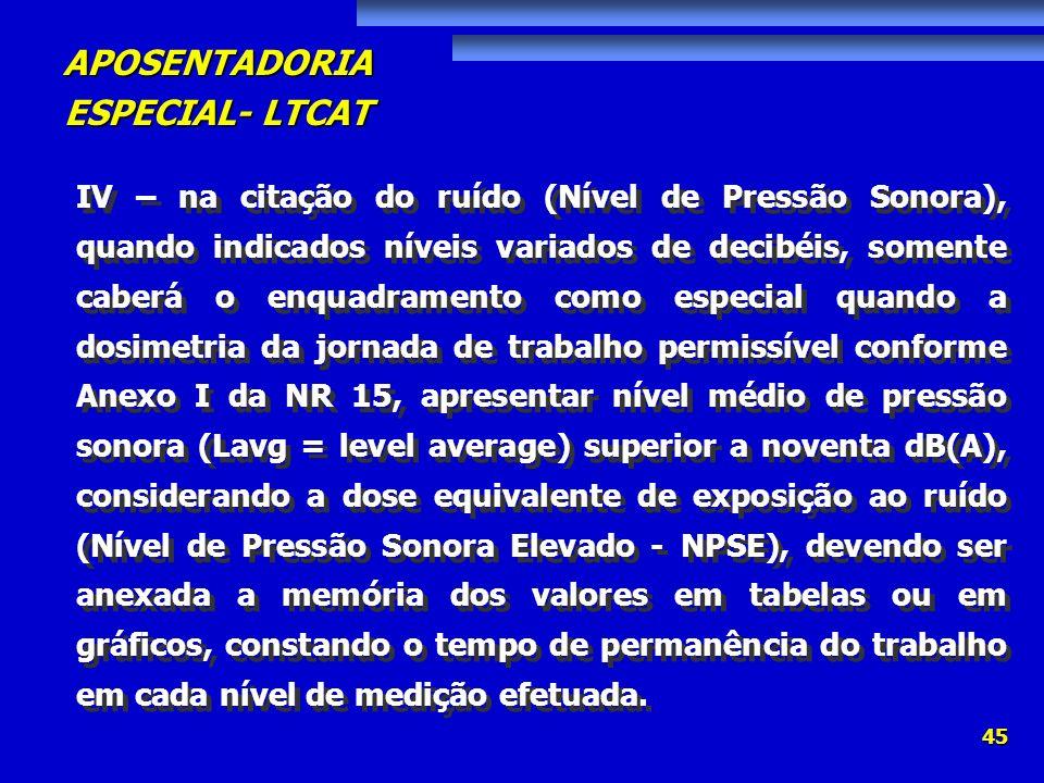 APOSENTADORIA ESPECIAL- LTCAT 45 IV – na citação do ruído (Nível de Pressão Sonora), quando indicados níveis variados de decibéis, somente caberá o en