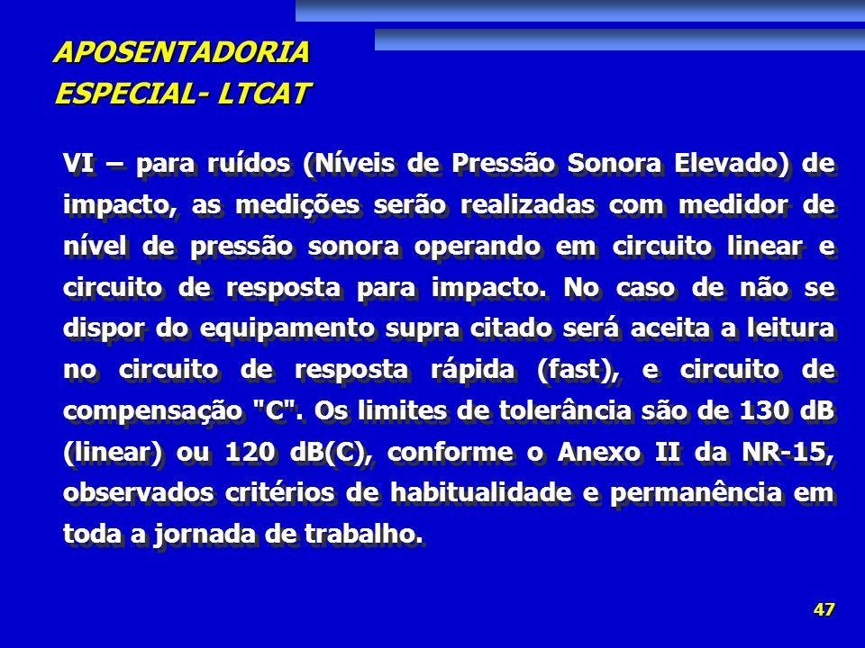 APOSENTADORIA ESPECIAL- LTCAT 47 VI – para ruídos (Níveis de Pressão Sonora Elevado) de impacto, as medições serão realizadas com medidor de nível de