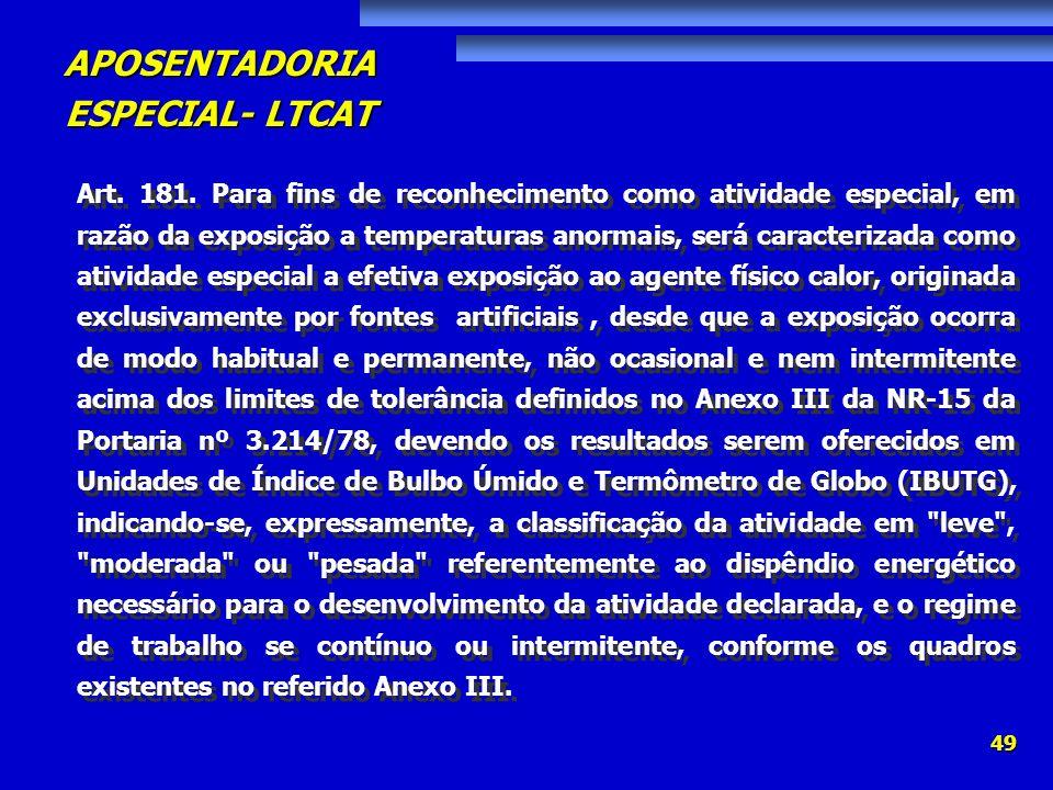 APOSENTADORIA ESPECIAL- LTCAT 49 Art. 181. Para fins de reconhecimento como atividade especial, em razão da exposição a temperaturas anormais, será ca