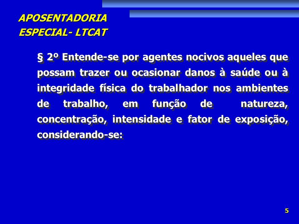 APOSENTADORIA ESPECIAL- LTCAT 5 § 2º Entende-se por agentes nocivos aqueles que possam trazer ou ocasionar danos à saúde ou à integridade física do tr