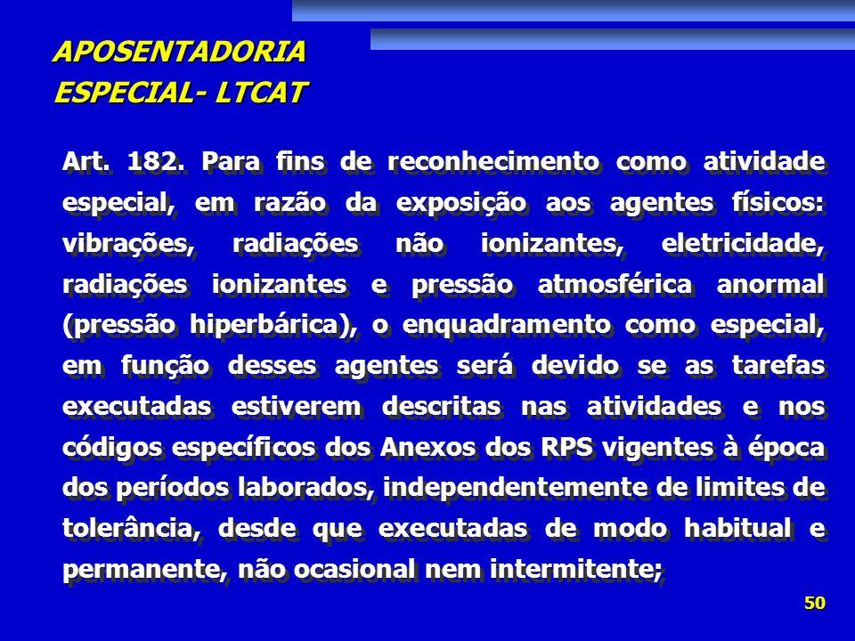APOSENTADORIA ESPECIAL- LTCAT 50 Art. 182. Para fins de reconhecimento como atividade especial, em razão da exposição aos agentes físicos: vibrações,