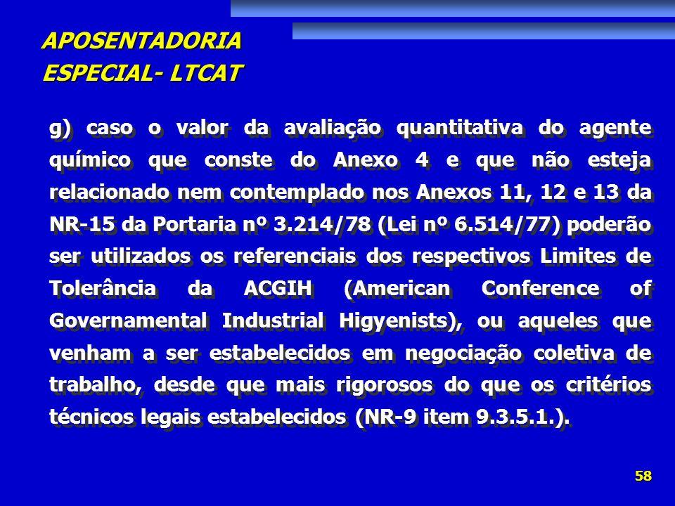 APOSENTADORIA ESPECIAL- LTCAT 58 g) caso o valor da avaliação quantitativa do agente químico que conste do Anexo 4 e que não esteja relacionado nem co