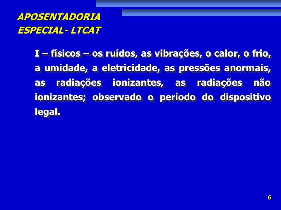 APOSENTADORIA ESPECIAL- LTCAT 6 I – físicos – os ruídos, as vibrações, o calor, o frio, a umidade, a eletricidade, as pressões anormais, as radiações
