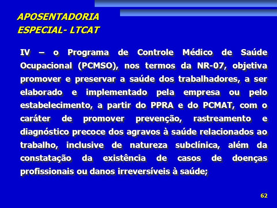 APOSENTADORIA ESPECIAL- LTCAT 62 IV – o Programa de Controle Médico de Saúde Ocupacional (PCMSO), nos termos da NR-07, objetiva promover e preservar a