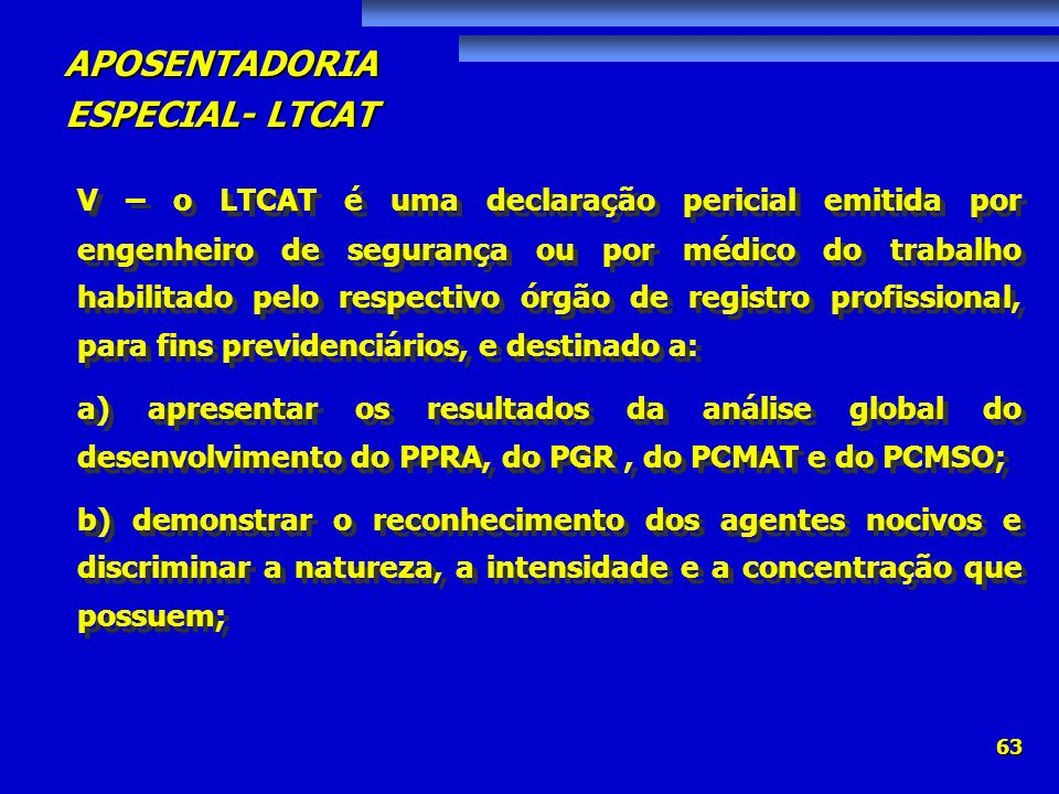 APOSENTADORIA ESPECIAL- LTCAT 63 V – o LTCAT é uma declaração pericial emitida por engenheiro de segurança ou por médico do trabalho habilitado pelo r