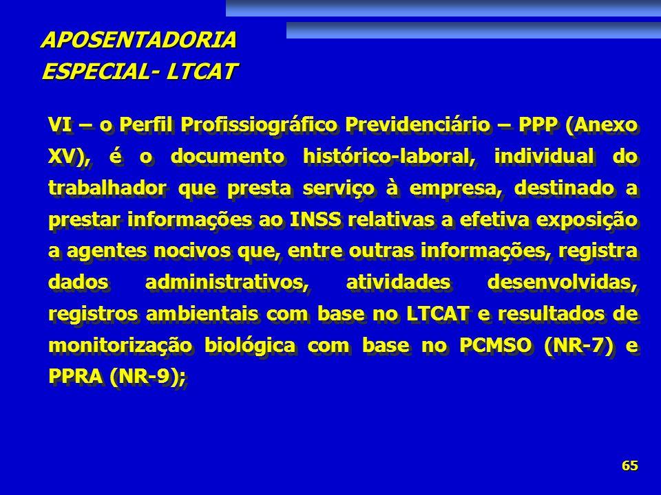 APOSENTADORIA ESPECIAL- LTCAT 65 VI – o Perfil Profissiográfico Previdenciário – PPP (Anexo XV), é o documento histórico-laboral, individual do trabal