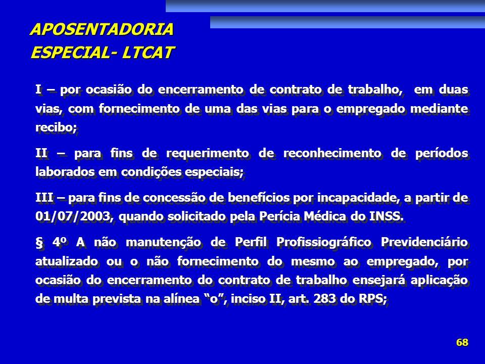 APOSENTADORIA ESPECIAL- LTCAT 68 I – por ocasião do encerramento de contrato de trabalho, em duas vias, com fornecimento de uma das vias para o empreg