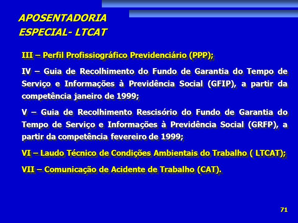 APOSENTADORIA ESPECIAL- LTCAT 71 III – Perfil Profissiográfico Previdenciário (PPP); IV – Guia de Recolhimento do Fundo de Garantia do Tempo de Serviç