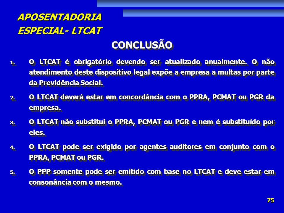 APOSENTADORIA ESPECIAL- LTCAT 75 CONCLUSÃO 1. O LTCAT é obrigatório devendo ser atualizado anualmente. O não atendimento deste dispositivo legal expõe