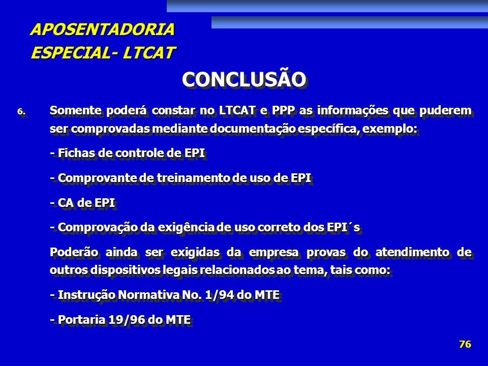 APOSENTADORIA ESPECIAL- LTCAT 76 CONCLUSÃO 6. Somente poderá constar no LTCAT e PPP as informações que puderem ser comprovadas mediante documentação e