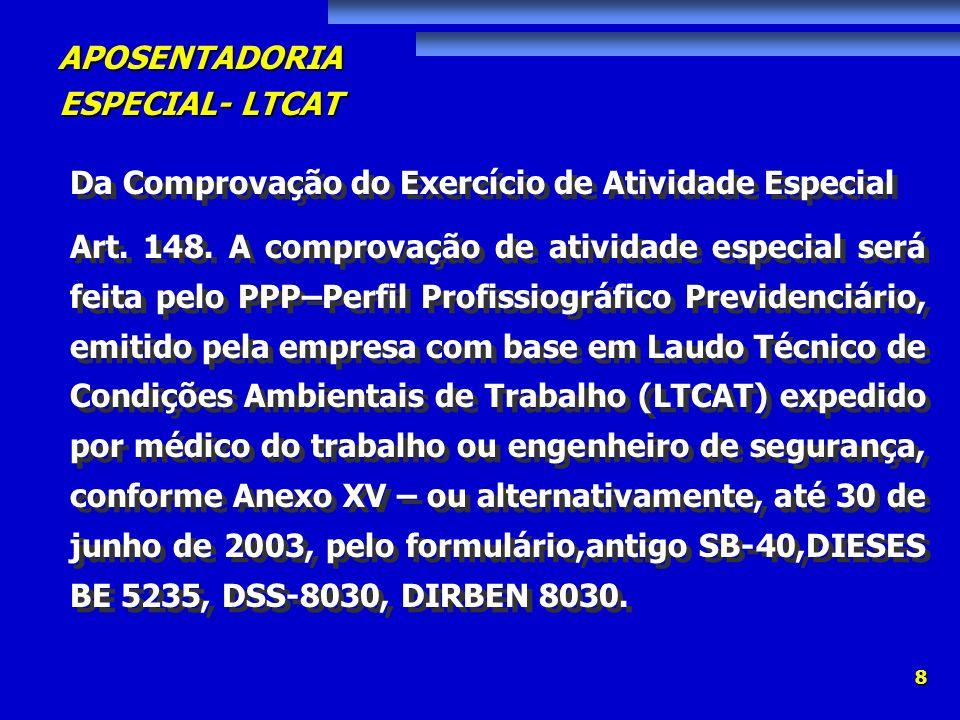 APOSENTADORIA ESPECIAL- LTCAT 69 I – por ocasião do encerramento de contrato de trabalho, em duas vias, com fornecimento de uma das vias para o empregado mediante recibo; II – para fins de requerimento de reconhecimento de períodos laborados em condições especiais; III – para fins de concessão de benefícios por incapacidade, a partir de 01/07/2003, quando solicitado pela Perícia Médica do INSS.