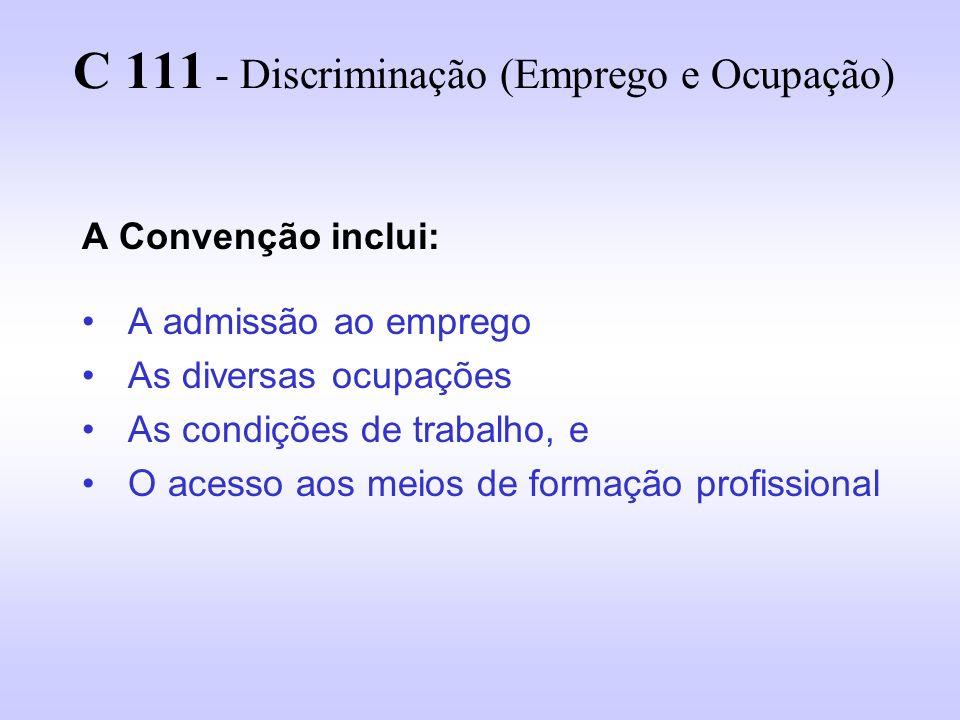 C 111 - Discriminação (Emprego e Ocupação) A Convenção inclui: A admissão ao emprego As diversas ocupações As condições de trabalho, e O acesso aos me