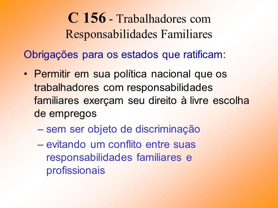 C 156 - Trabalhadores com Responsabilidades Familiares Obrigações para os estados que ratificam: Permitir em sua política nacional que os trabalhadore