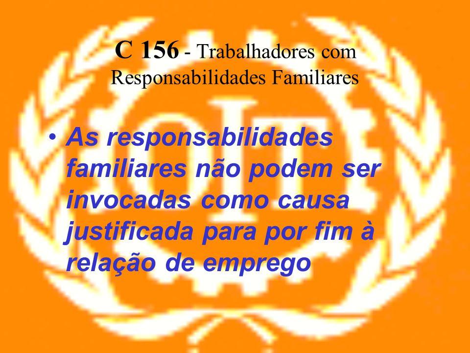 C 156 - Trabalhadores com Responsabilidades Familiares As responsabilidades familiares não podem ser invocadas como causa justificada para por fim à r