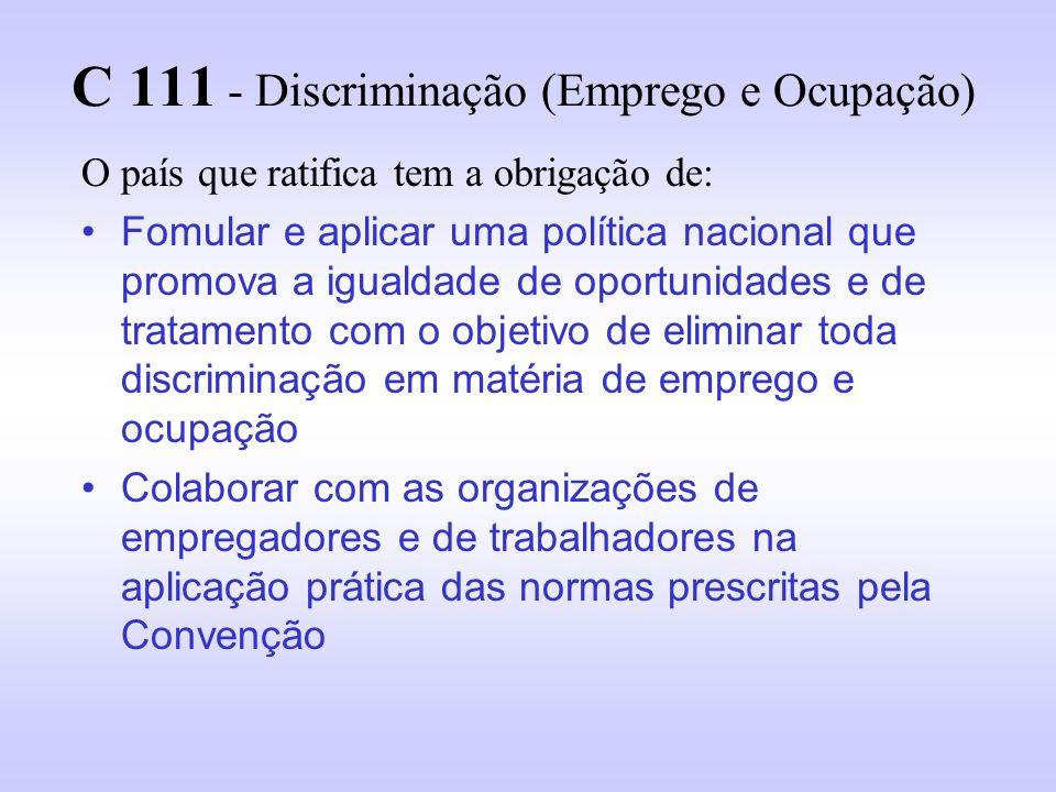 C 111 - Discriminação (Emprego e Ocupação) O país que ratifica tem a obrigação de: Fomular e aplicar uma política nacional que promova a igualdade de