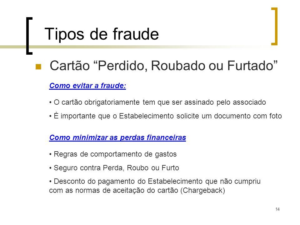 14 Tipos de fraude Cartão Perdido, Roubado ou Furtado Como evitar a fraude: O cartão obrigatoriamente tem que ser assinado pelo associado É importante