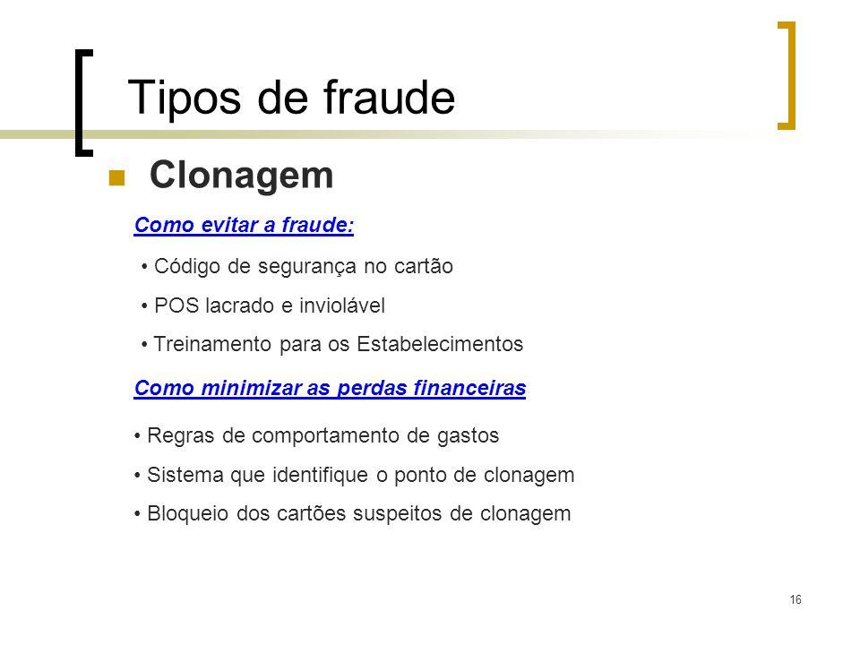 16 Tipos de fraude Clonagem Como evitar a fraude: Código de segurança no cartão POS lacrado e inviolável Treinamento para os Estabelecimentos Como min