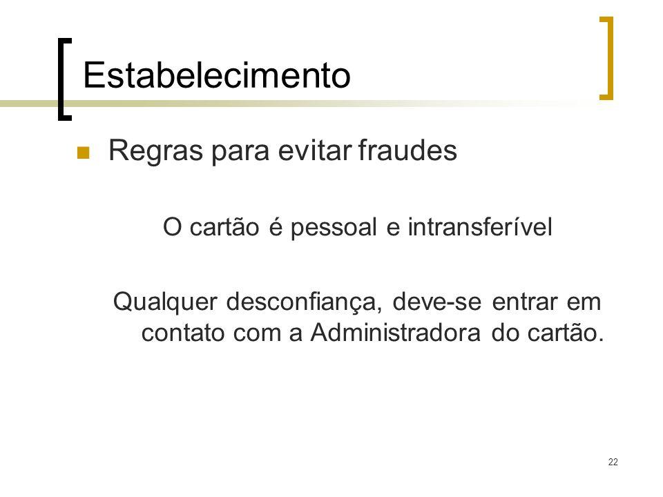 22 Estabelecimento Regras para evitar fraudes O cartão é pessoal e intransferível Qualquer desconfiança, deve-se entrar em contato com a Administrador