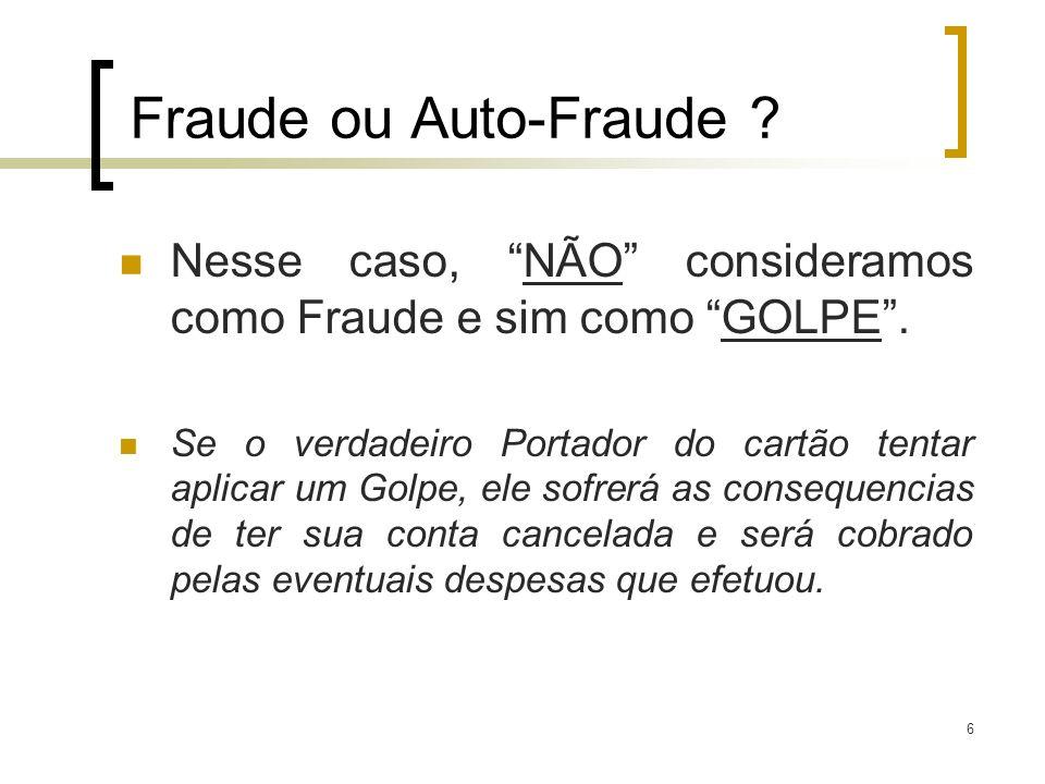 6 Fraude ou Auto-Fraude ? Nesse caso, NÃO consideramos como Fraude e sim como GOLPE. Se o verdadeiro Portador do cartão tentar aplicar um Golpe, ele s