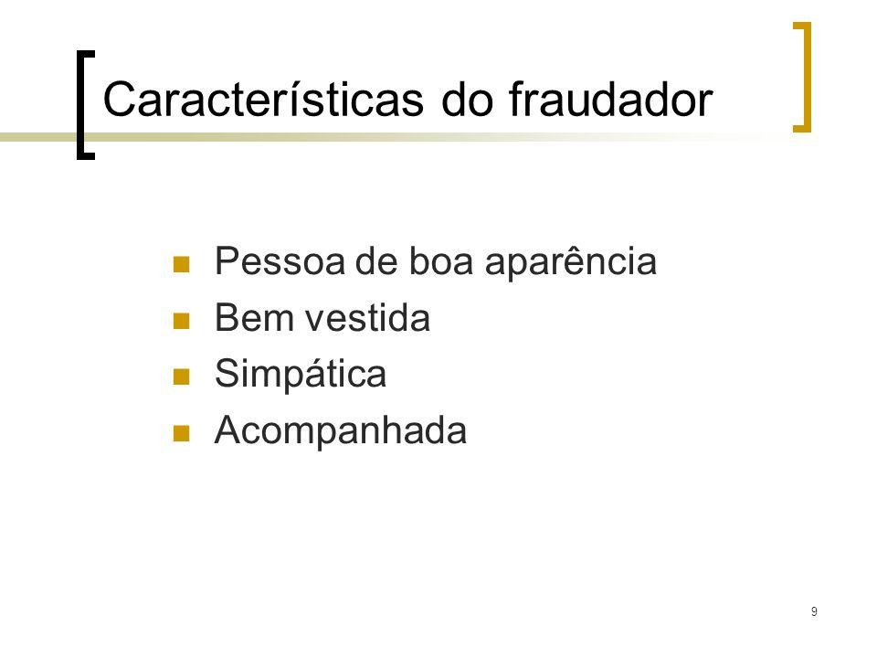 9 Características do fraudador Pessoa de boa aparência Bem vestida Simpática Acompanhada