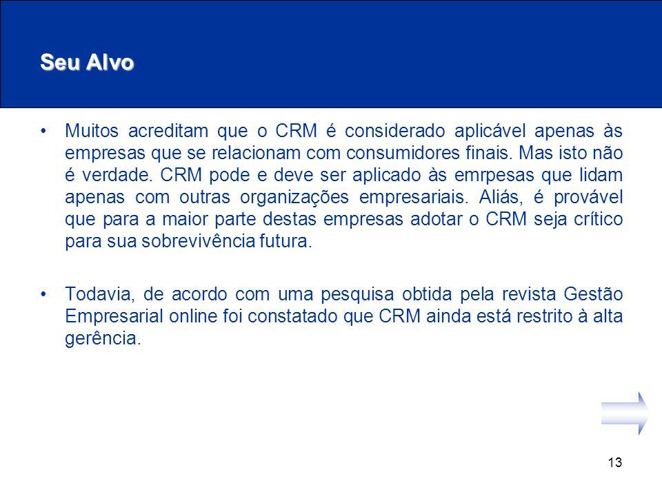13 Seu Alvo Muitos acreditam que o CRM é considerado aplicável apenas às empresas que se relacionam com consumidores finais. Mas isto não é verdade. C