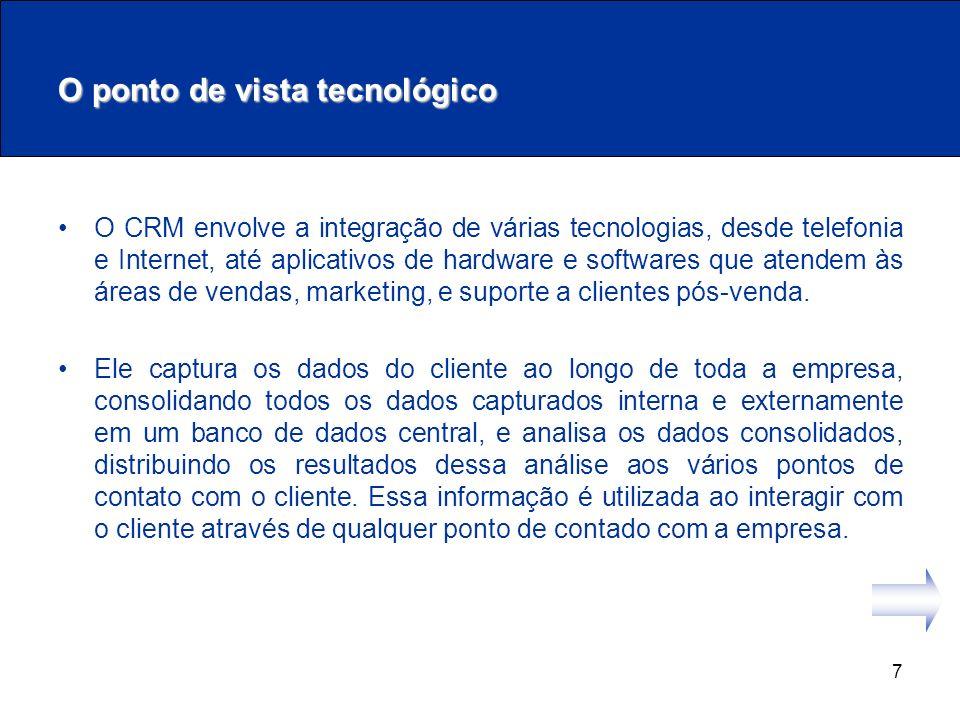 7 O ponto de vista tecnológico O CRM envolve a integração de várias tecnologias, desde telefonia e Internet, até aplicativos de hardware e softwares q