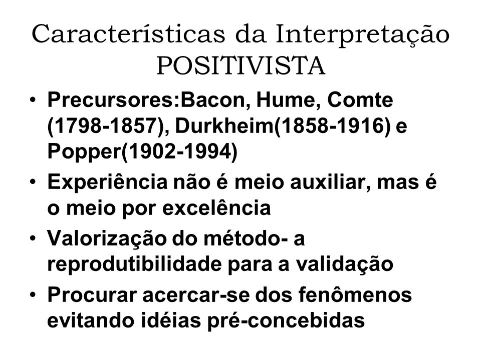 Características da Interpretação POSITIVISTA Popper: falsificabilidade Objeto de estudo: o fato, metodicamente observado Procurar estabelecer correlação entre os fenômenos Procurar confirmar correlações e validar em leis (indução)-critérios estatísticos