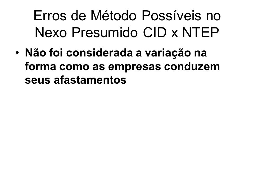 Erros de Método Possíveis no Nexo Presumido CID x NTEP Não foi considerada a variação na forma como as empresas conduzem seus afastamentos
