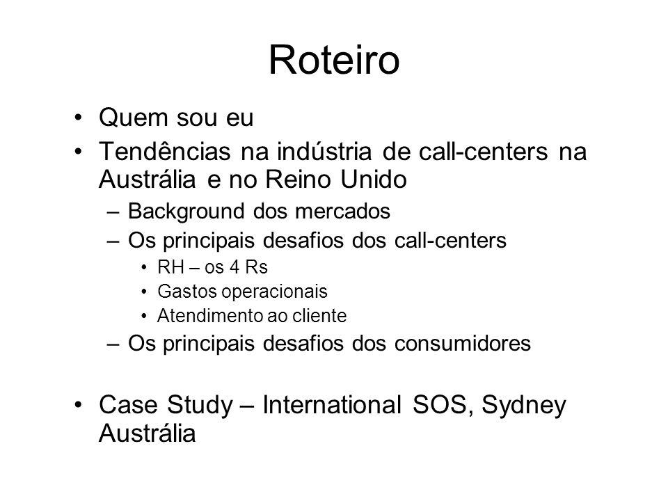 Roteiro Quem sou eu Tendências na indústria de call-centers na Austrália e no Reino Unido –Background dos mercados –Os principais desafios dos call-centers RH – os 4 Rs Gastos operacionais Atendimento ao cliente –Os principais desafios dos consumidores Case Study – International SOS, Sydney Austrália
