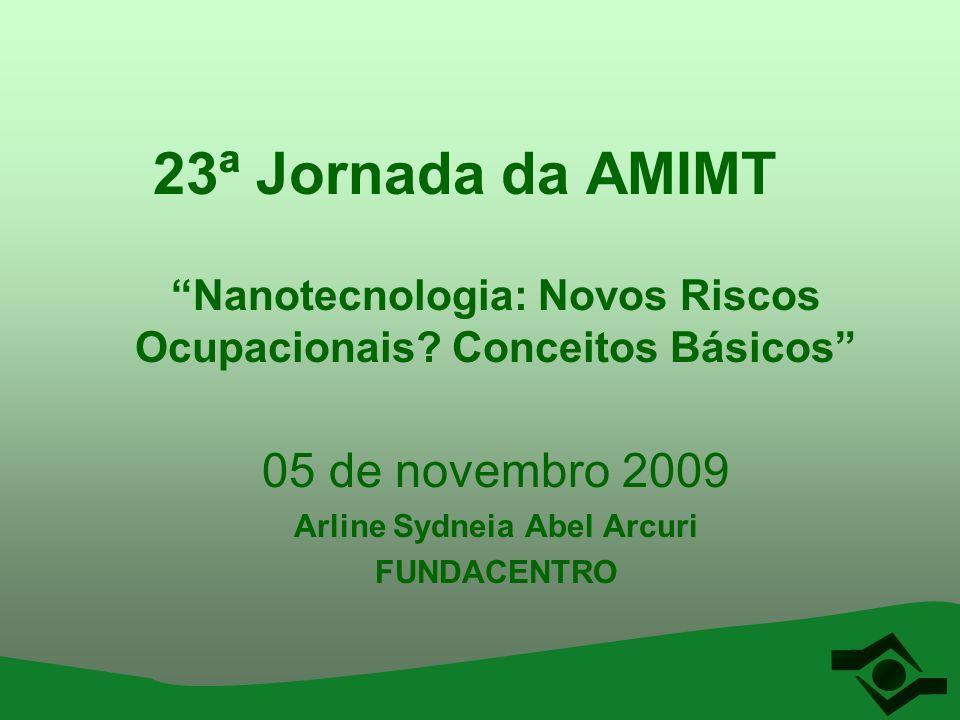 23ª Jornada da AMIMT Nanotecnologia: Novos Riscos Ocupacionais? Conceitos Básicos 05 de novembro 2009 Arline Sydneia Abel Arcuri FUNDACENTRO