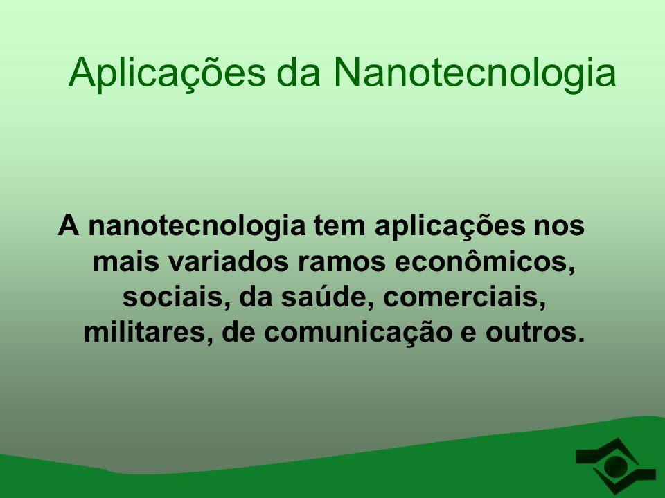 Aplicações da Nanotecnologia A nanotecnologia tem aplicações nos mais variados ramos econômicos, sociais, da saúde, comerciais, militares, de comunica