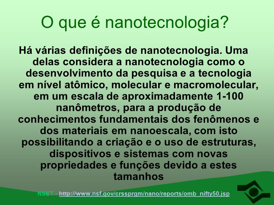 O que é nanotecnologia? Há várias definições de nanotecnologia. Uma delas considera a nanotecnologia como o desenvolvimento da pesquisa e a tecnologia