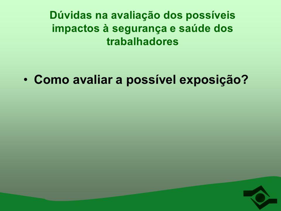 Dúvidas na avaliação dos possíveis impactos à segurança e saúde dos trabalhadores Como avaliar a possível exposição?