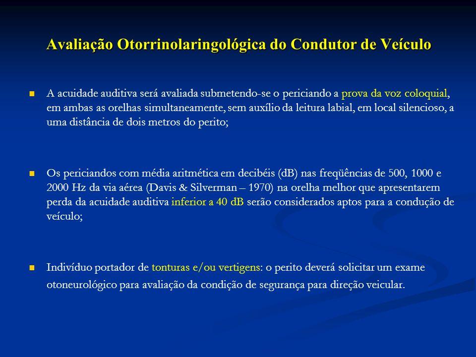 Avaliação Otorrinolaringológica do Condutor de Veículo A acuidade auditiva será avaliada submetendo-se o periciando a prova da voz coloquial, em ambas