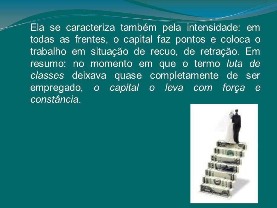 Ela se caracteriza também pela intensidade: em todas as frentes, o capital faz pontos e coloca o trabalho em situação de recuo, de retração.