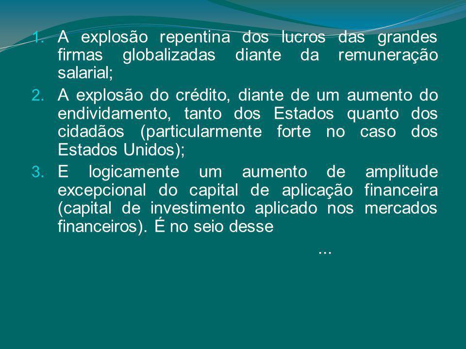 1. A explosão repentina dos lucros das grandes firmas globalizadas diante da remuneração salarial; 2. A explosão do crédito, diante de um aumento do e