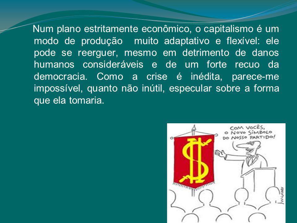 Num plano estritamente econômico, o capitalismo é um modo de produção muito adaptativo e flexível: ele pode se reerguer, mesmo em detrimento de danos humanos consideráveis e de um forte recuo da democracia.