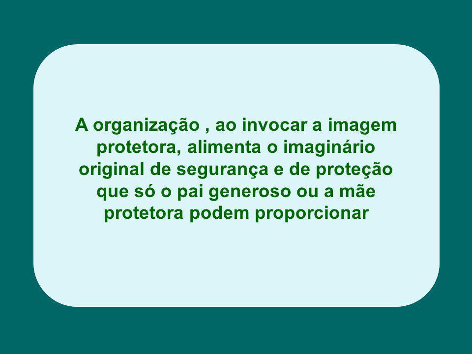 A organização, ao invocar a imagem protetora, alimenta o imaginário original de segurança e de proteção que só o pai generoso ou a mãe protetora podem proporcionar
